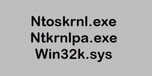 Ntoskrnl.exe, Ntkrnlpa.exe, Win32k.sys files explained